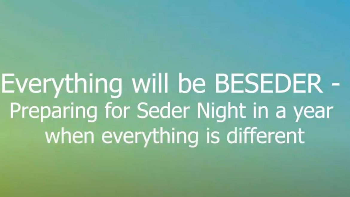 Everything will be BESEDER – Preparing for Seder Night in a year when everything is different